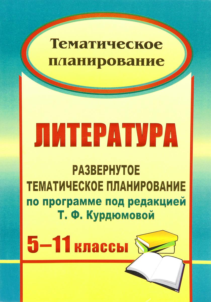 Литература. 5-11 классы. Развернутое тематическое планирование по программе под редакцией Т. Ф. Курдюмовой