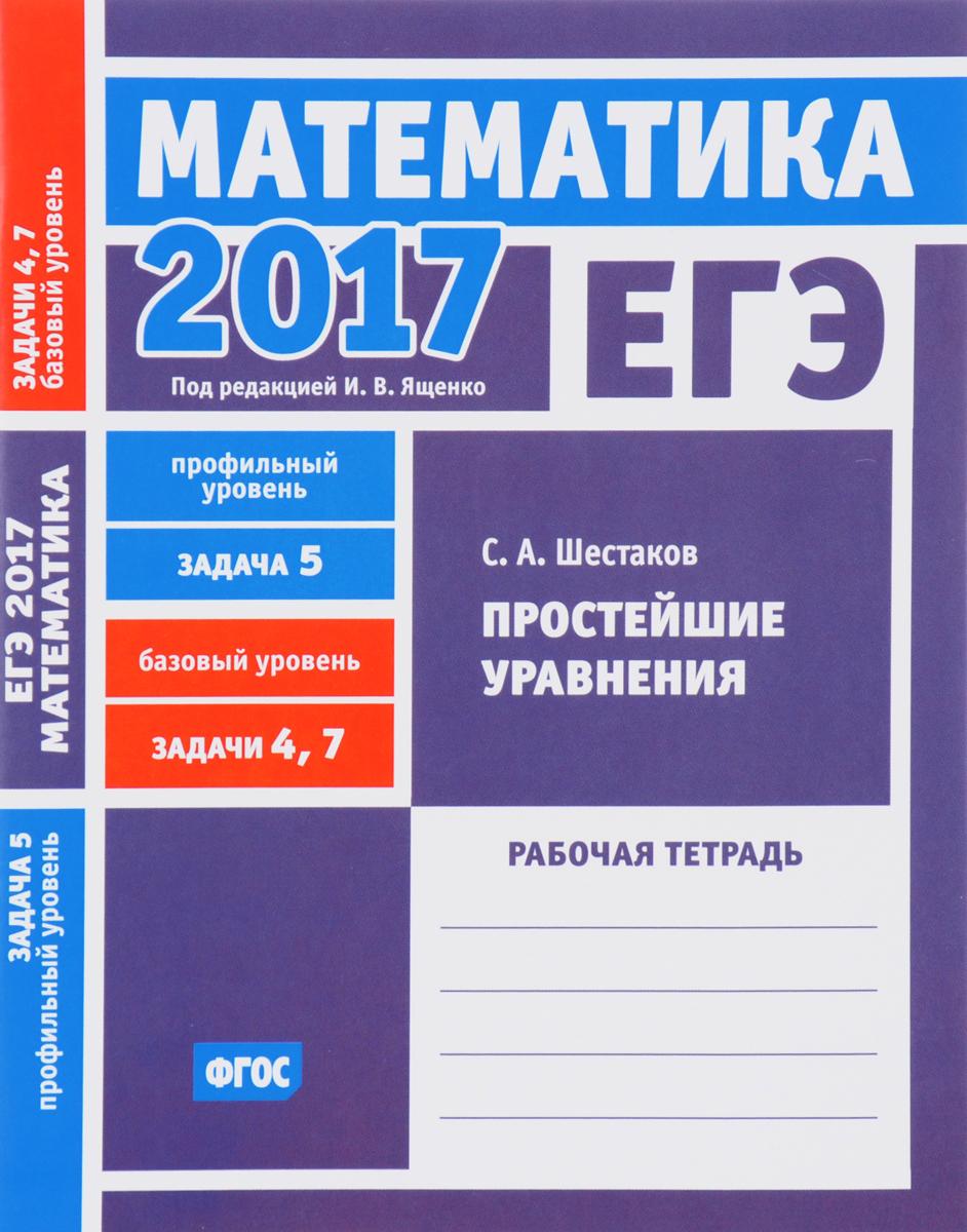 С. А. Шестаков ЕГЭ 2017. Математика. Задача 5. Профильный уровень. Задачи 4 и 7. Базовый уровень. Простейшие уравнения. Рабочая тетрадь