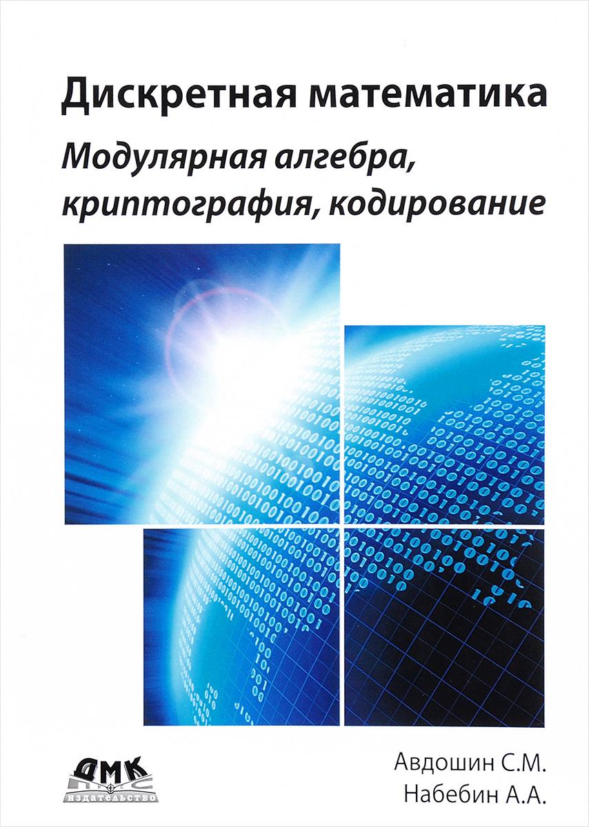 С. М. Авдошин, А. А. Набебин. Дискретная математика. Модулярная алгебра, криптография, кодирование