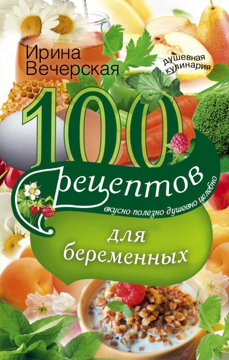Ирина Вечерская. 100 рецептов питания для беременных