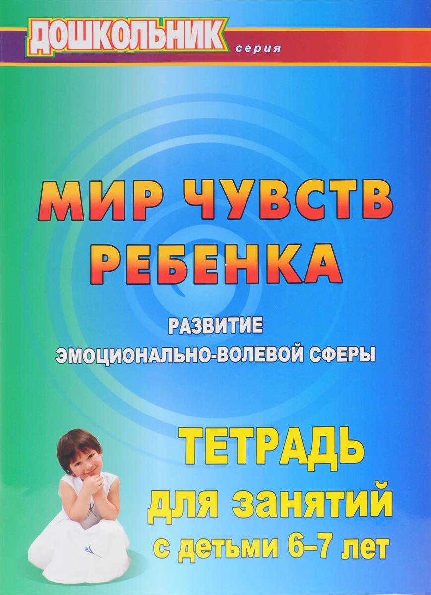 Мир чувств ребёнка. Развитие эмоционально-волевой сферы. Тетрадь для занятий с детьми 6-7 лет