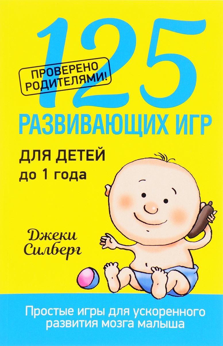 Джеки Силберг. 125 развивающих игр для детей до 1 года