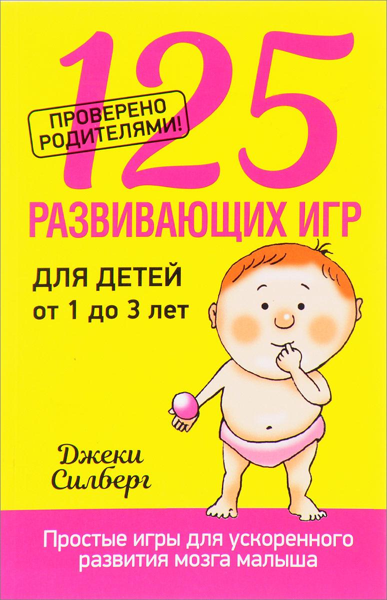 Джеки Силберг. 125 развивающих игр для детей от 1 до 3 лет
