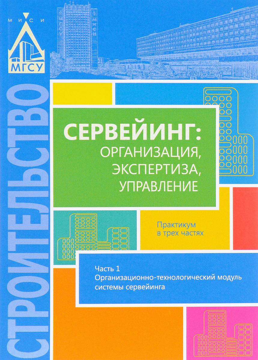 Сервейинг. Организация, экспертиза, управление. В 3 частях. Часть 1. Организационно-технологический модуль системы сервейинга