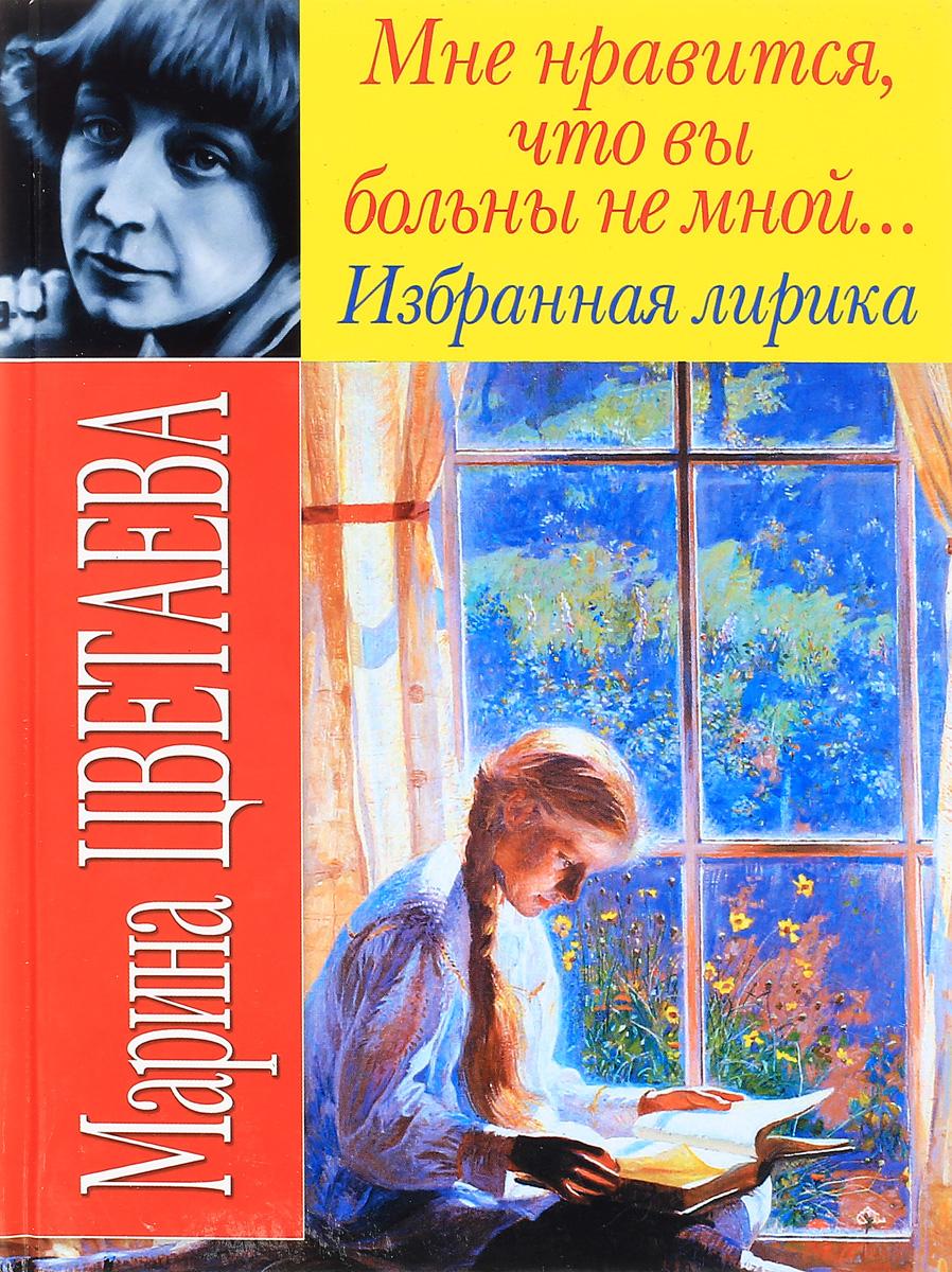 """Книга """"Мне нравится, что вы больны не мной..."""". Марина Цветаева"""
