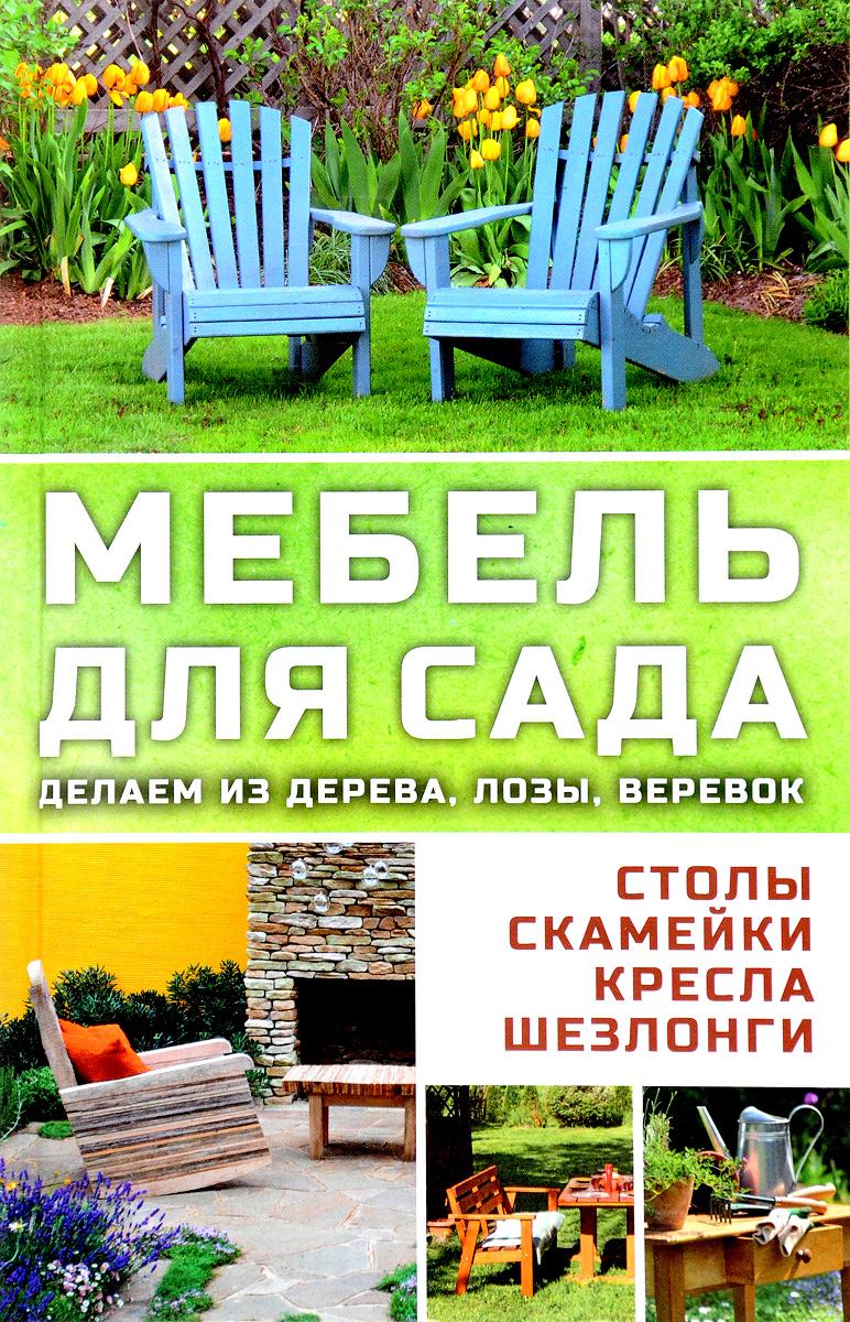 Марина Романова. Мебель для сада. Делаем из дерева, лозы, веревок. Столы, кресла, скамейки, шезлонги