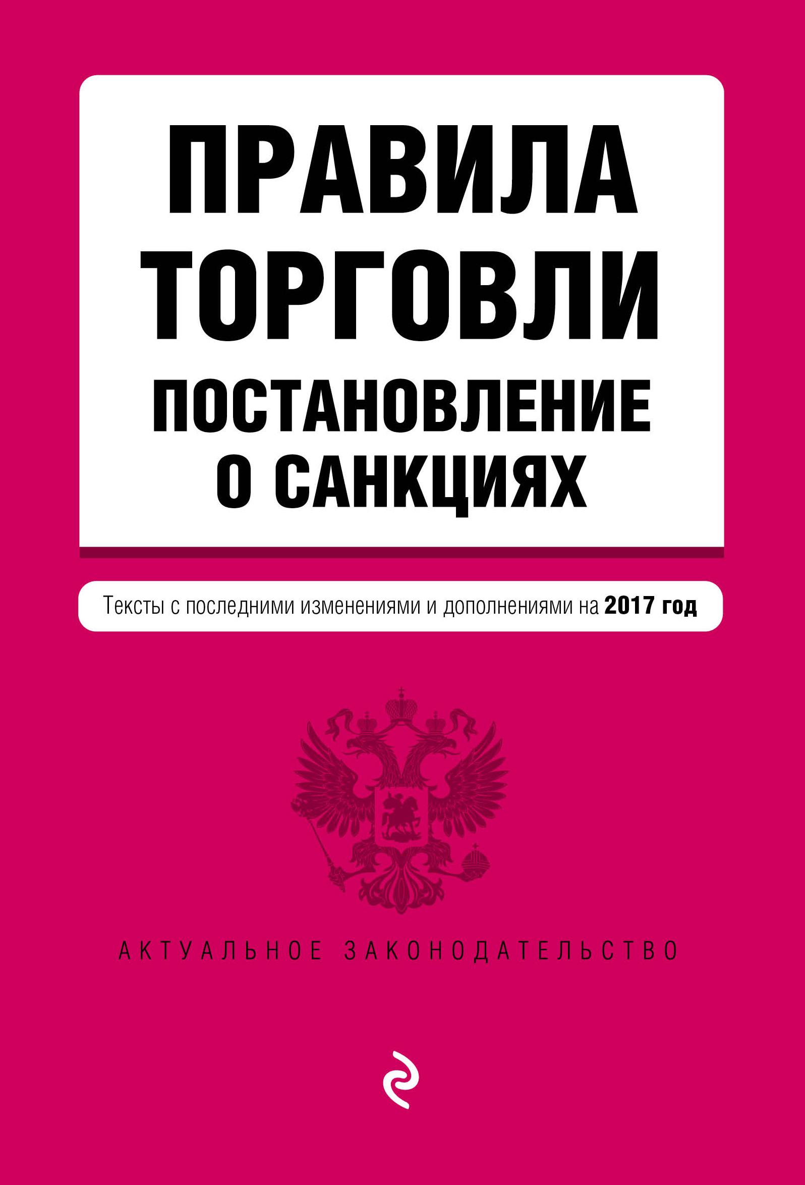 Правила торговли. Постановление о санкциях. Тексты с последними изменениями и дополнениями на 2017 год
