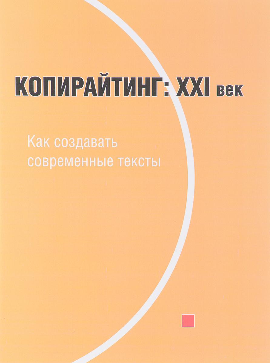 Копирайтинг. ХХI век. Как создавать современные тексты. Учебное пособие