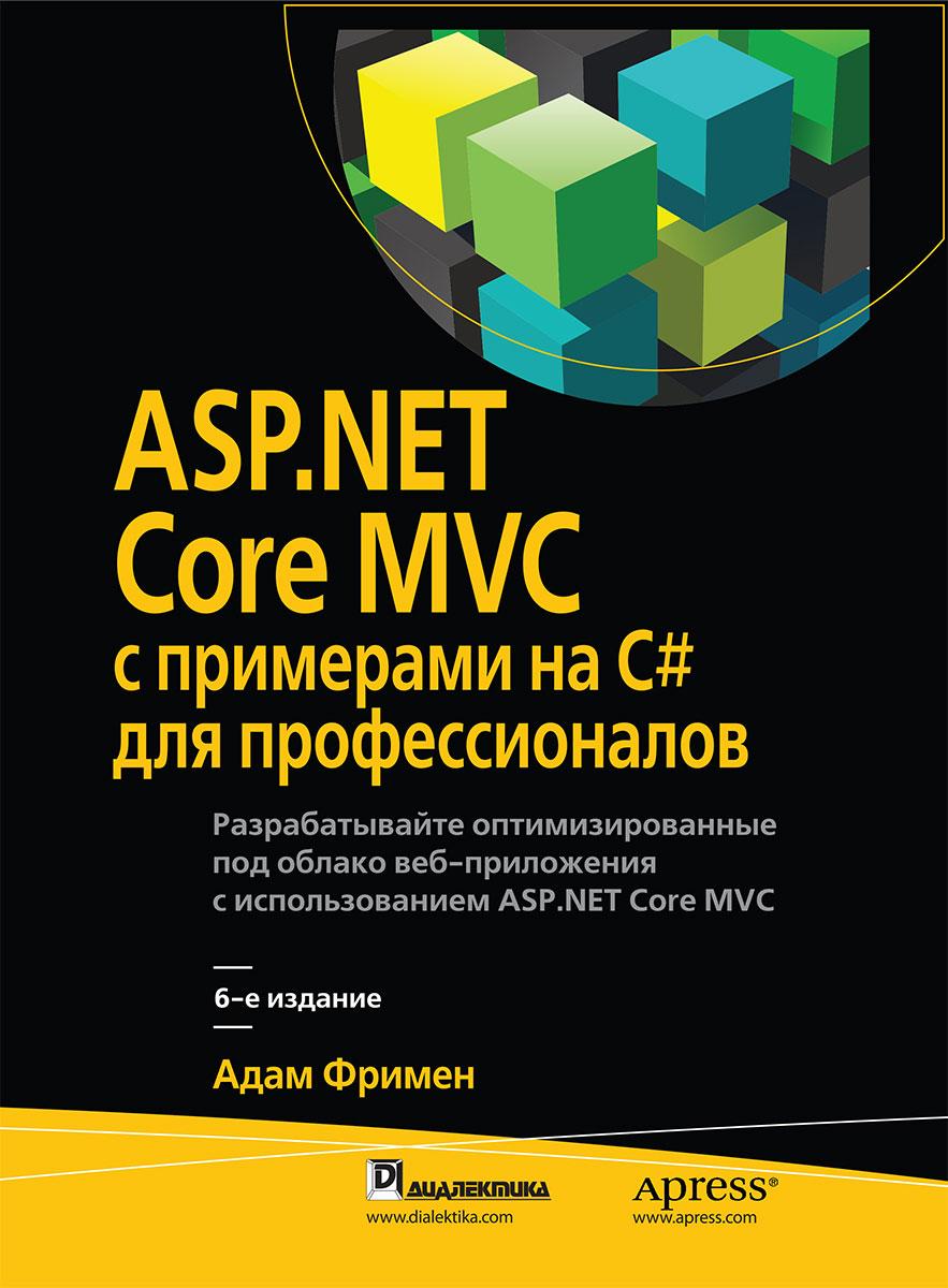 Адам Фримен. ASP.NET Core MVC с примерами на C# для профессионалов