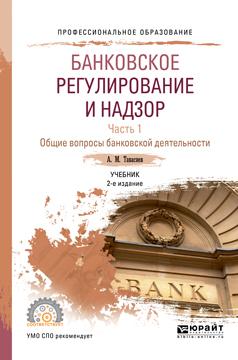 Банковское регулирование и надзор. Учебник. В 2 частях. Часть 1. Общие вопросы банковской деятельности