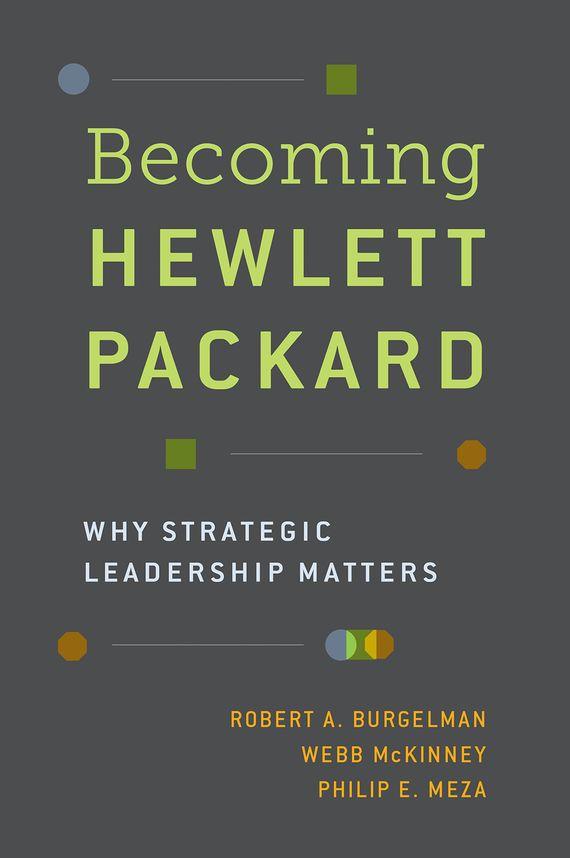 Robert A. Burgelman, Webb McKinney, Philip E. Meza. Becoming Hewlett Packard