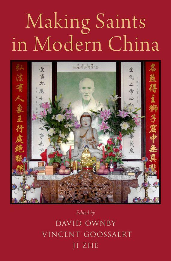 David Ownby, Vincent Goossaert, Ji Zhe Making Saints in Modern China sahar bazzaz forgotten saints – history power and politics in the making of modern morocco