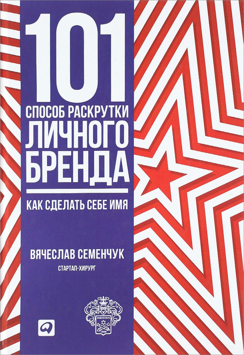 Вячеслав Семенчук. 101 способ раскрутки личного бренда. Как сделать себе имя