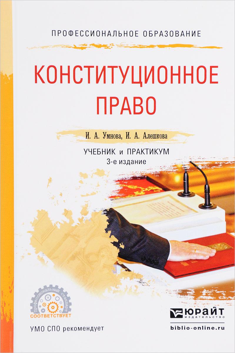 И. А. Умнова, И. А. Алешкова Конституционное право. Учебник и практикум т а батрова современные тенденции развития торгового права