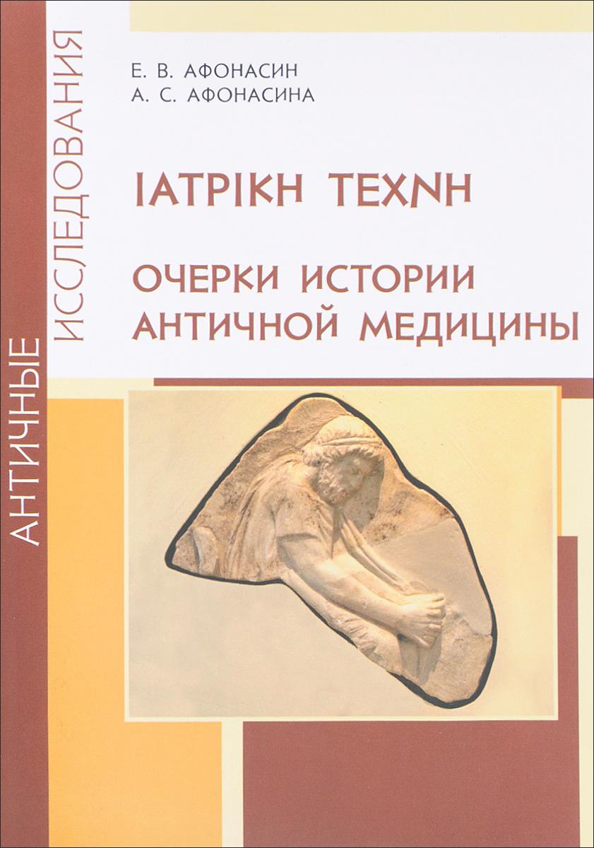 Е. В. Афонасин, А. С. Афонасина. IATPIKH TEXNH. Очерки истории античной медицины