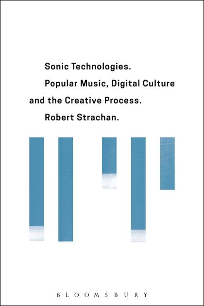 Robert Strachan. Sonic Technologies: Popular Music, Digital Culture and the Creative Process