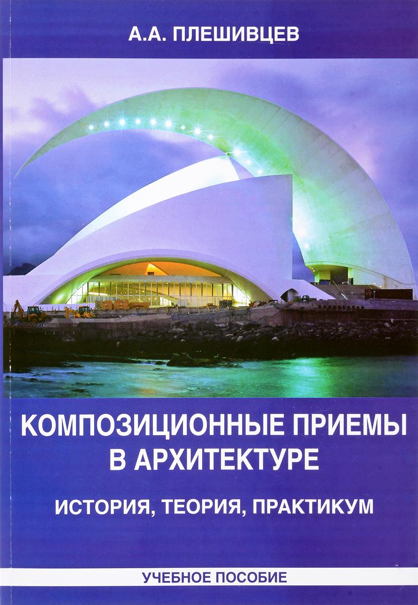 Композиционные приемы в архитектуре. История, теория, практикум. Учебное пособие