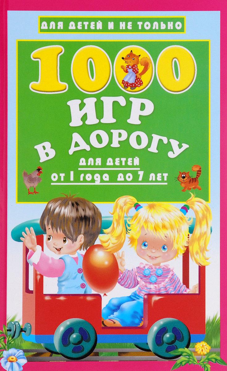 В. Г. Дмитриева. 1000 игр в дорогу для детей от 1 года до 7 лет