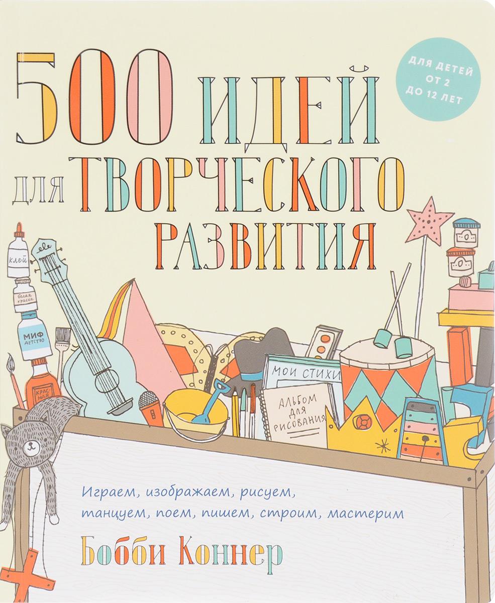 Бобби Коннер. 500 идей для творческого развития. Играем, изображаем, рисуем, танцуем, поем, пишем, строим, мастерим