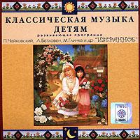 Классическая музыка детям. П. Чайковский, Л. Бетховен, М. Глинка и др. Избранное 2006 Audio CD