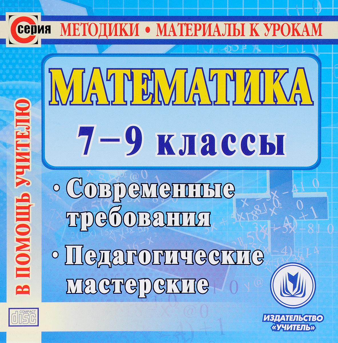 Математика. 7-9 классы. Современные требования. Педагогические мастерские