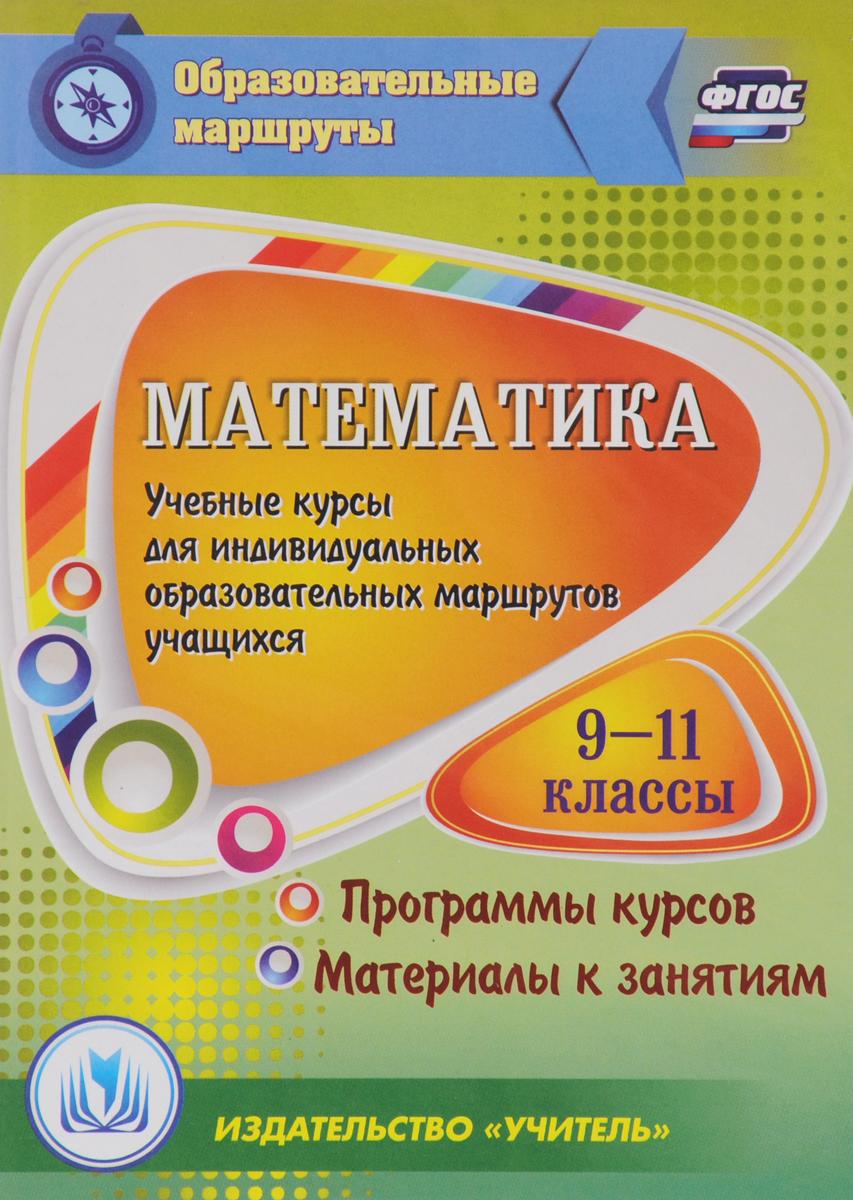 Математика. 9-11 классы. Учебные курсы для индивидуальных образовательных маршрутов учащихся. Программы курсов. Материалы к занятиям