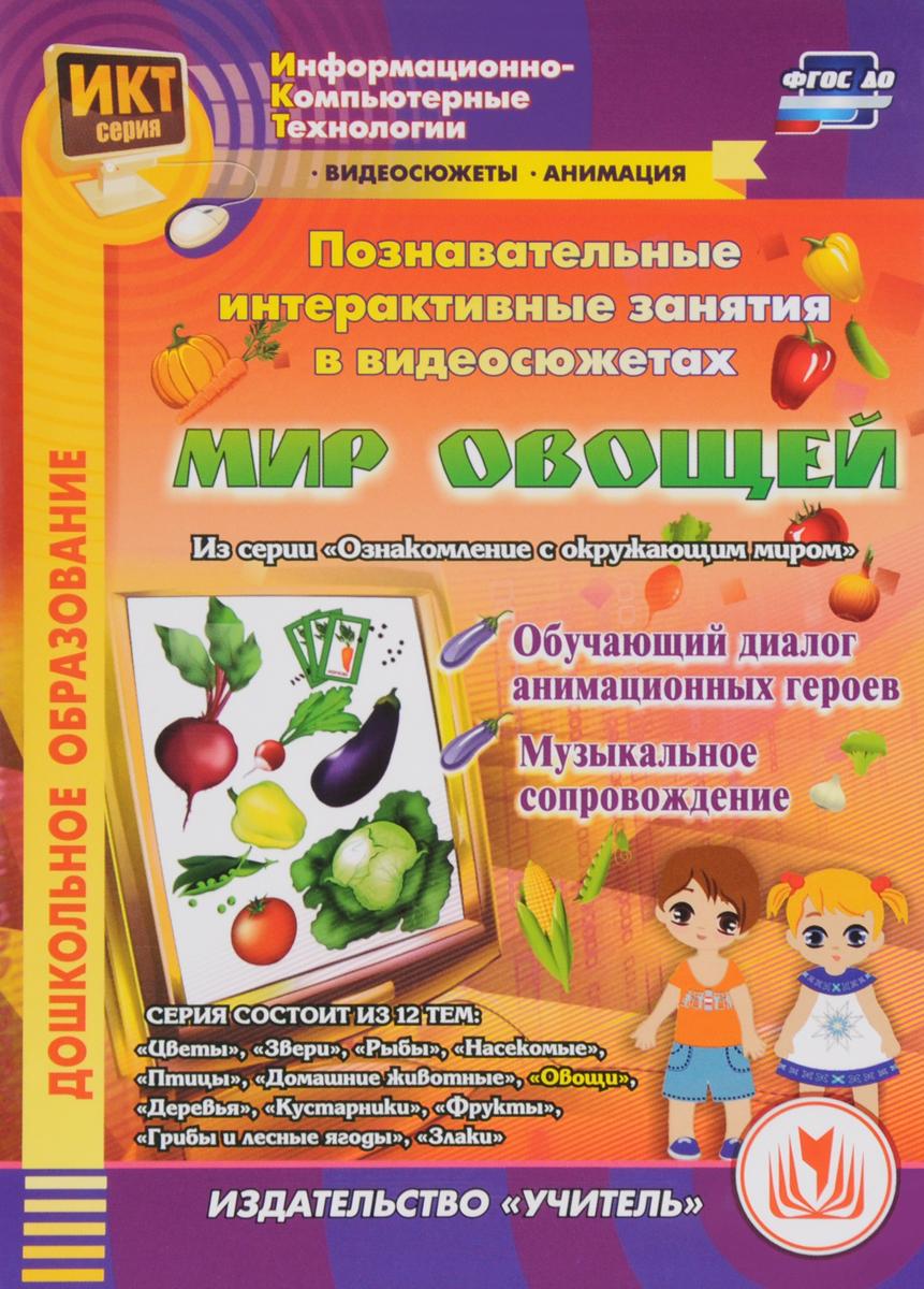 Дошкольное образование. Познавательные интерактивные занятия в видеосюжетах. Мир овощей. Информационно-компьютерные технологии (ФГОС)