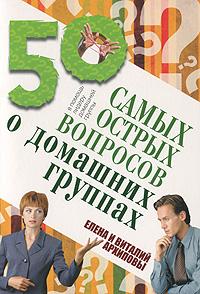 Виталий и Елена Архиповы. 50 самых острых вопросов о домашних группах