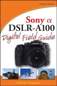David D. Busch Sony® Alpha DSLR–A100 Digital Field Guide sony alpha ilca 68k