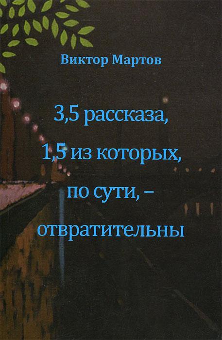 Виктор Мартов. 3,5 рассказа, 1,5 из которых, по сути, - отвратительны