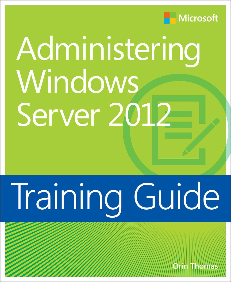 Thomas. Training Guide: Administering Windows Server 2012