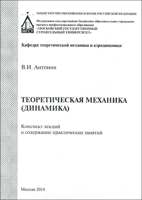 Теоретическая механика (динамика). Конспект лекций и содержание практических занятий