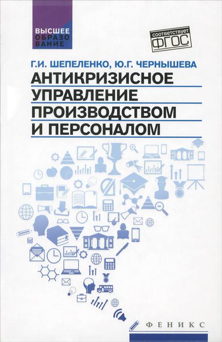 Г. И. Шепеленко, Ю. Г. Чернышева. Антикризисное управление производством и персонал. Учебное пособие