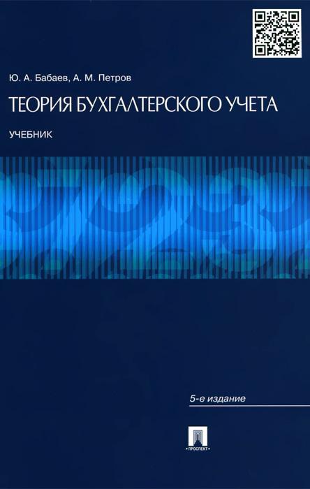 Ю. А. Бабаев, А. М. Петров Теория бухгалтерского учета. Учебник